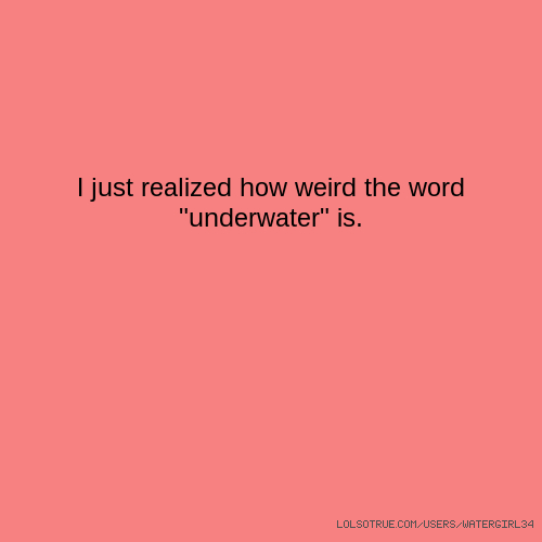 """I just realized how weird the word """"underwater"""" is."""