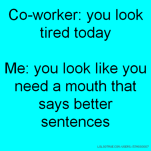 Co-worker: you look tired today Me: you look like you need a mouth that says better sentences