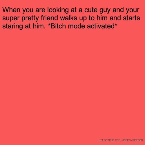 When you are looking at a cute guy and your super pretty friend walks up to him and starts staring at him. *Bitch mode activated*