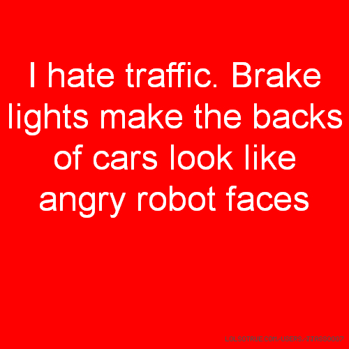 I hate traffic. Brake lights make the backs of cars look like angry robot faces