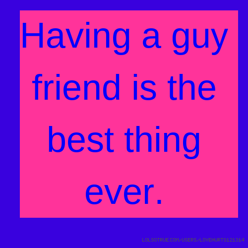 Having a guy friend is the best thing ever.