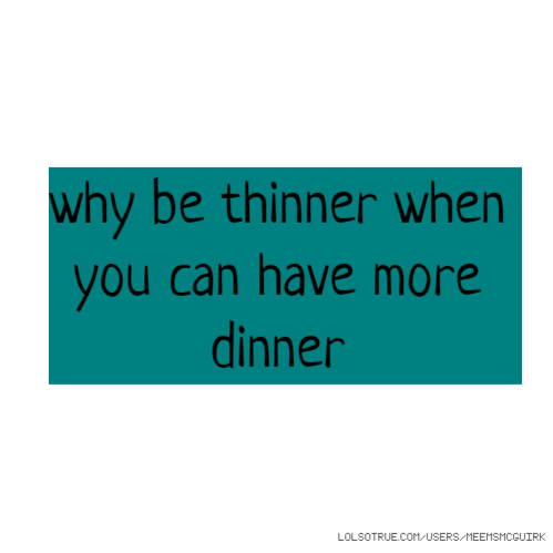 why be thinner when you can have more dinner