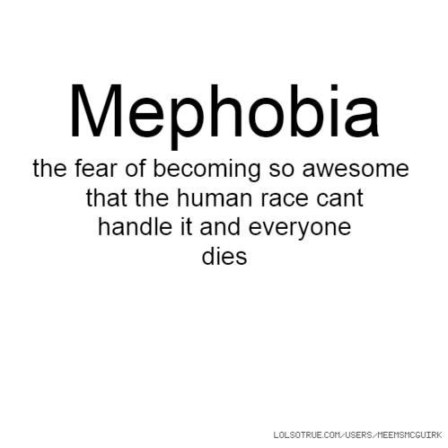 Mephobia the fear of becoming so awesome that the human race cant handle it and everyone dies