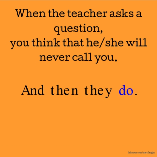 When the teacher asks a question, you think that he/she will never call you. And then they do.