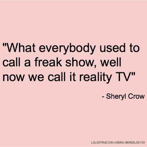 """""""What everybody used to call a freak show, well now we call it reality TV"""" - Sheryl Crow"""