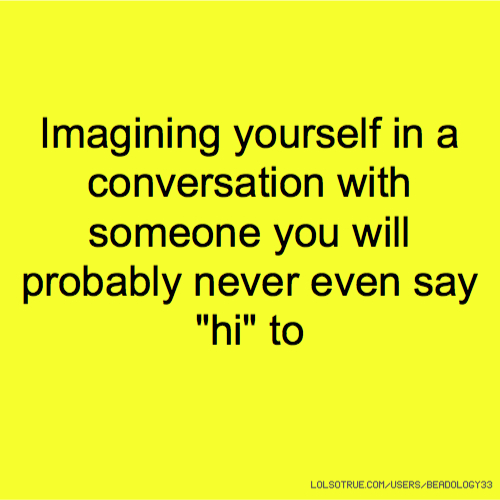 "Imagining yourself in a conversation with someone you will probably never even say ""hi"" to"