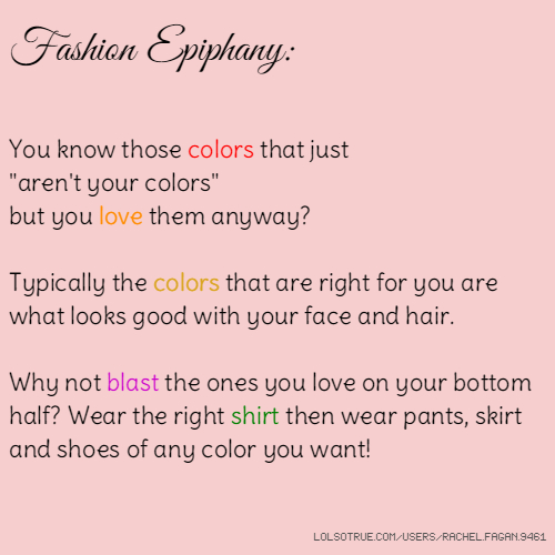 "Fashion Epiphany: You know those colors that just ""aren't your colors"" but you love them anyway? Typically the colors that are right for you are what looks good with your face and hair. Why not blast the ones you love on your bottom half? Wear the right shirt then wear pants, skirt and shoes of any color you want!"