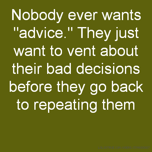 "Nobody ever wants ""advice."" They just want to vent about their bad decisions before they go back to repeating them"