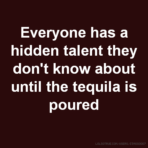 Everyone has a hidden talent they don't know about until the tequila is poured