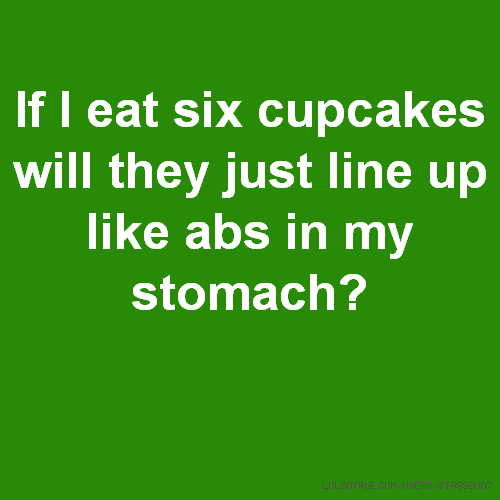 If I eat six cupcakes will they just line up like abs in my stomach?