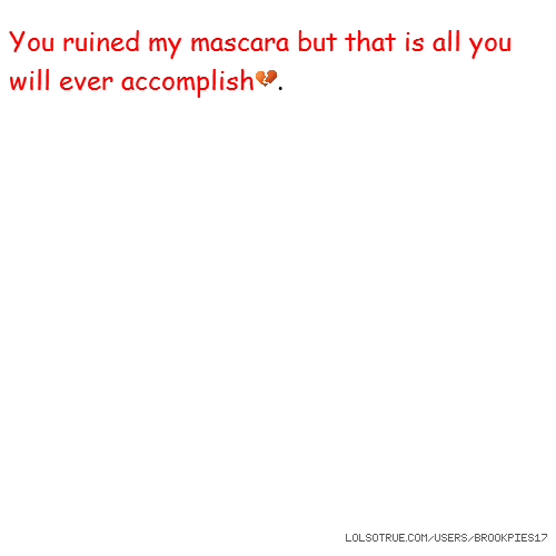 You ruined my mascara but that is all you will ever accomplish.