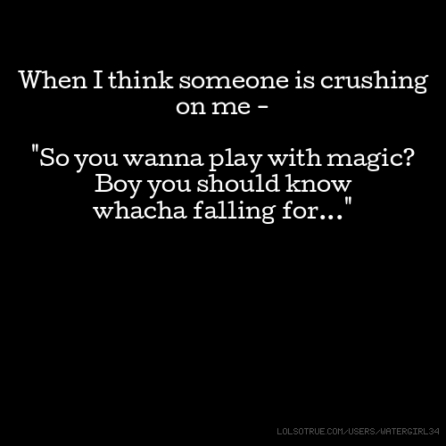"""When I think someone is crushing on me - """"So you wanna play with magic? Boy you should know whacha falling for..."""""""