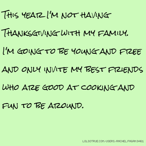 This year I'm not having Thanksgiving with my family. I'm going to be young and free and only invite my best friends who are good at cooking and fun to be around.