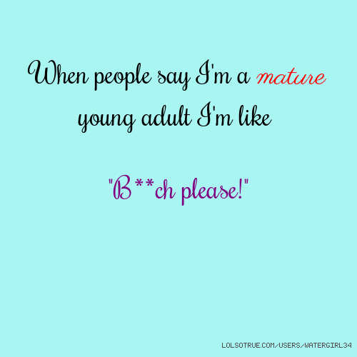"When people say I'm a mature young adult I'm like ""B**ch please!"""