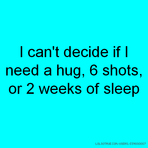 I can't decide if I need a hug, 6 shots, or 2 weeks of sleep