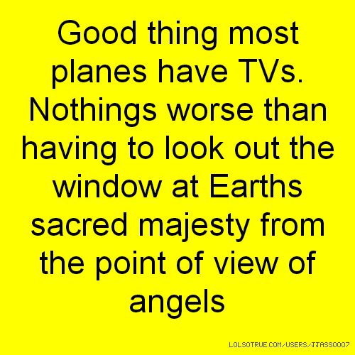 Good thing most planes have TVs. Nothings worse than having to look out the window at Earths sacred majesty from the point of view of angels