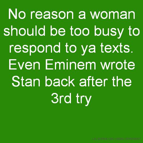 No reason a woman should be too busy to respond to ya texts. Even Eminem wrote Stan back after the 3rd try