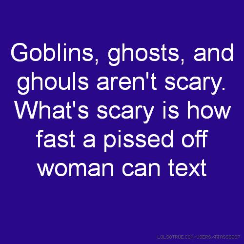 Goblins, ghosts, and ghouls aren't scary. What's scary is how fast a pissed off woman can text