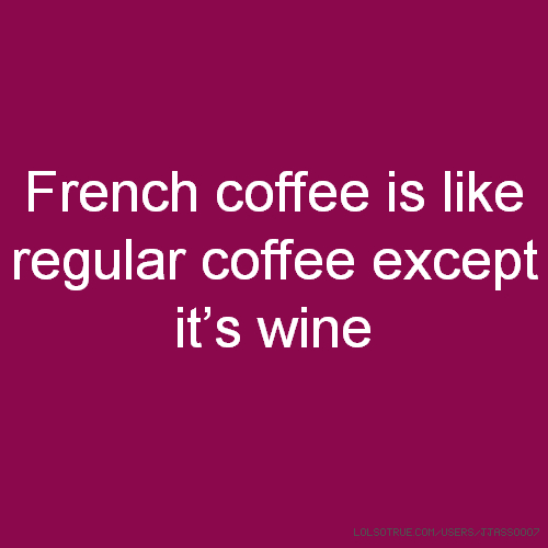 French coffee is like regular coffee except it's wine