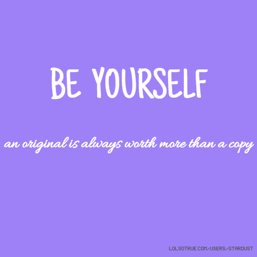 BE YOURSELF an original is always worth more than a copy