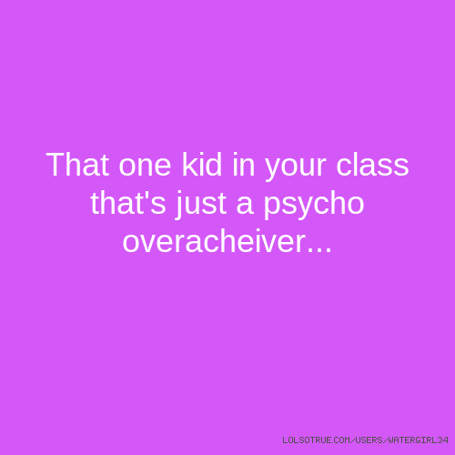That one kid in your class that's just a psycho overacheiver...