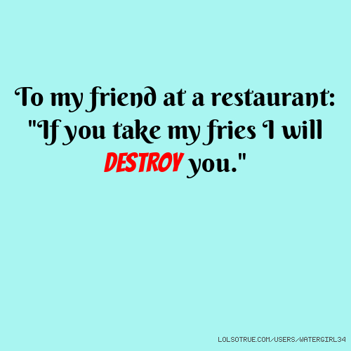 """To my friend at a restaurant: """"If you take my fries I will DESTROY you."""""""