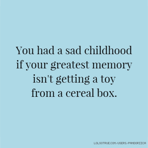 You had a sad childhood if your greatest memory isn't getting a toy from a cereal box.