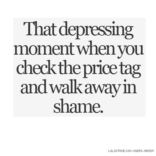 That depressing moment when you check the price tag and walk away in shame.