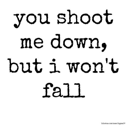 you shoot me down, but i won't fall
