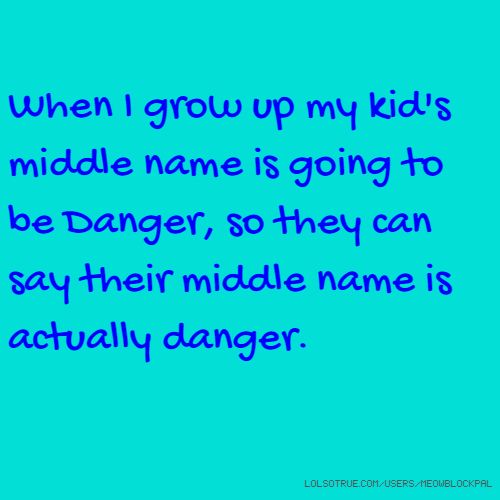 When I grow up my kid's middle name is going to be Danger, so they can say their middle name is actually danger.