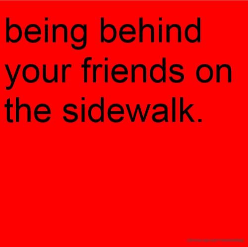 being behind your friends on the sidewalk.