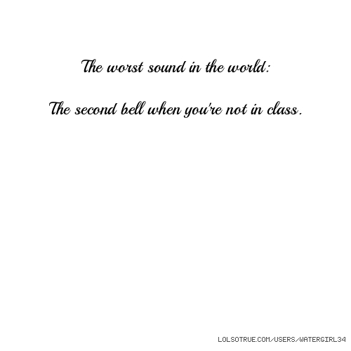 The worst sound in the world: The second bell when you're not in class.