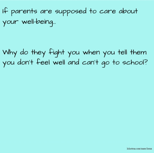 If parents are supposed to care about your well-being... Why do they fight you when you tell them you don't feel well and can't go to school?