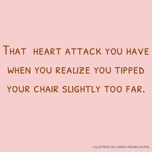 That heart attack you have when you realize you tipped your chair slightly too far.
