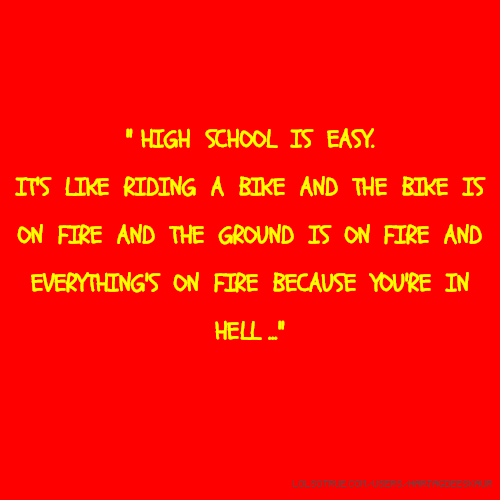 '' HIGH SCHOOL IS EASY. IT'S LIKE RIDING A BIKE AND THE BIKE IS ON FIRE AND THE GROUND IS ON FIRE AND EVERYTHING'S ON FIRE BECAUSE YOU'RE IN HELL ...''