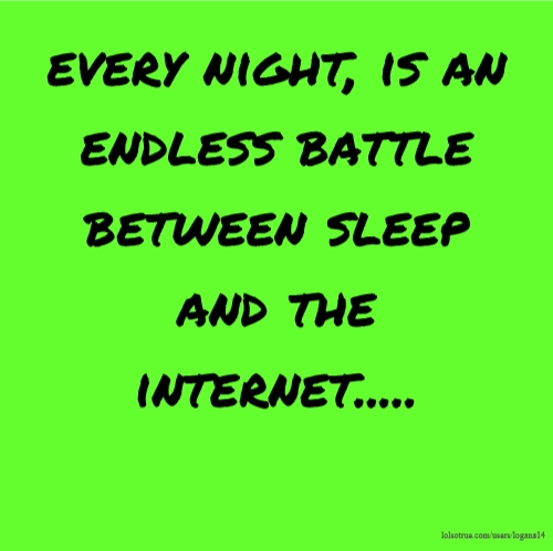 every night, is an endless battle between sleep and the internet.....