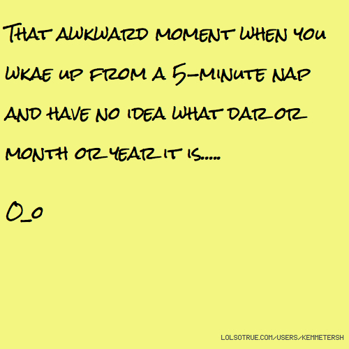 That awkward moment when you wkae up from a 5-minute nap and have no idea what dar or month or year it is..... O_o