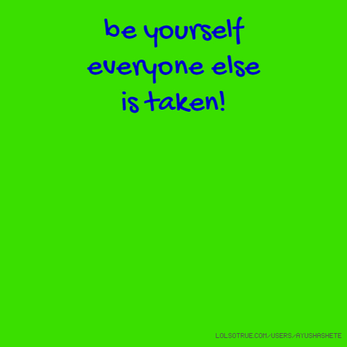 be yourself everyone else is taken!