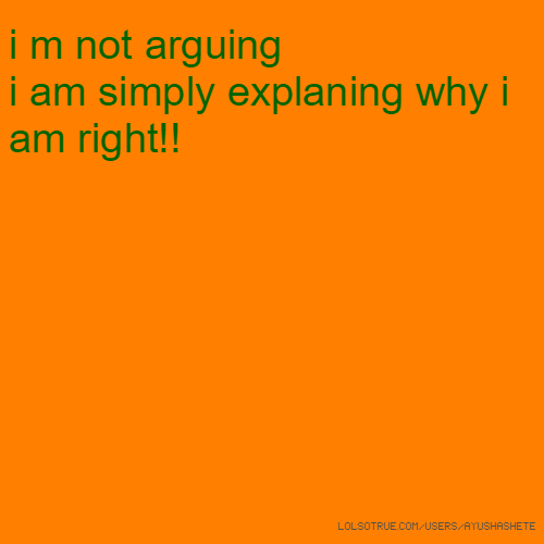 i m not arguing i am simply explaning why i am right!!