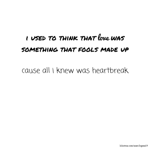 i used to think that love was something that fools made up cause all i knew was heartbreak