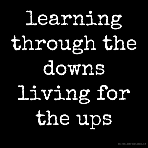 learning through the downs living for the ups