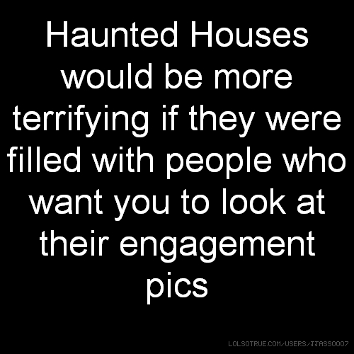 Haunted Houses would be more terrifying if they were filled with people who want you to look at their engagement pics