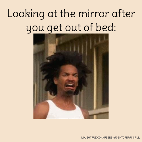 Looking at the mirror after you get out of bed: