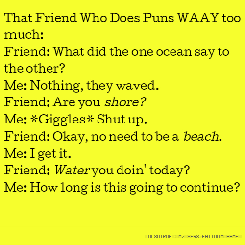 That Friend Who Does Puns WAAY too much: Friend: What did the one ocean say to the other? Me: Nothing, they waved. Friend: Are you shore? Me: *Giggles* Shut up. Friend: Okay, no need to be a beach. Me: I get it. Friend: Water you doin' today? Me: How long is this going to continue?