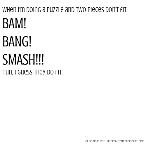 When I'm doing a puzzle and two pieces don't fit. BAM! BANG! SMASH!!! Huh, I guess they do fit.
