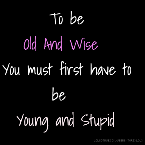 To be Old And Wise You must first have to be Young and Stupid