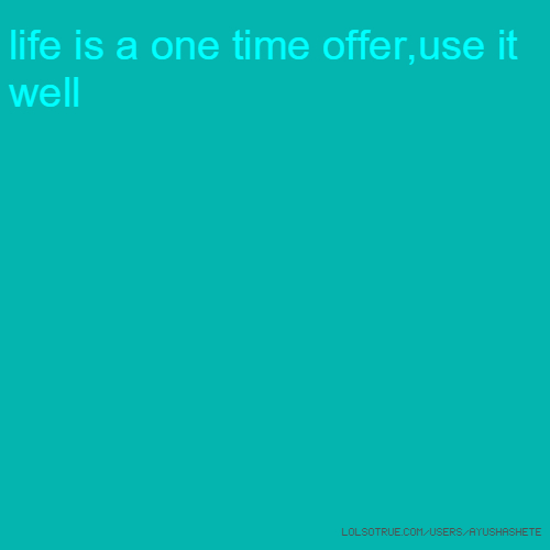 life is a one time offer,use it well
