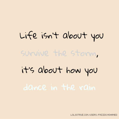 Life isn't about you survive the storm, it's about how you dance in the rain