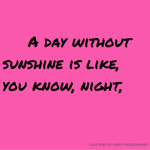 A day without sunshine is like, you know, night,