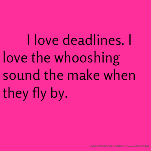 I love deadlines. I love the whooshing sound the make when they fly by.